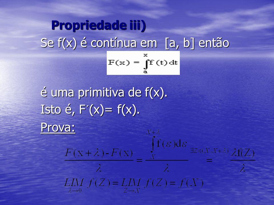 Propriedade iii) Se f(x) é contínua em [a, b] então. é uma primitiva de f(x). Isto é, F´(x)= f(x).